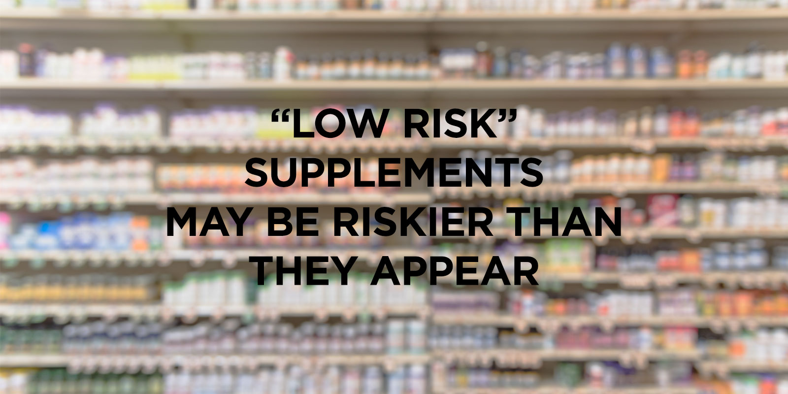 """low risk"" supplements may be riskier than they appear"